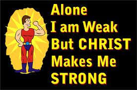 alone I am weak but Christ makes me strong